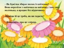 - Як бджілка збирає пилок із квіточки? Вона перелітає з квіточки на квіточку,...