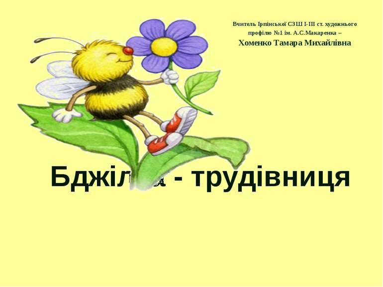 Бджілка - трудівниця Вчитель Ірпінської СЗШ I-III ст. художнього профілю №1 і...