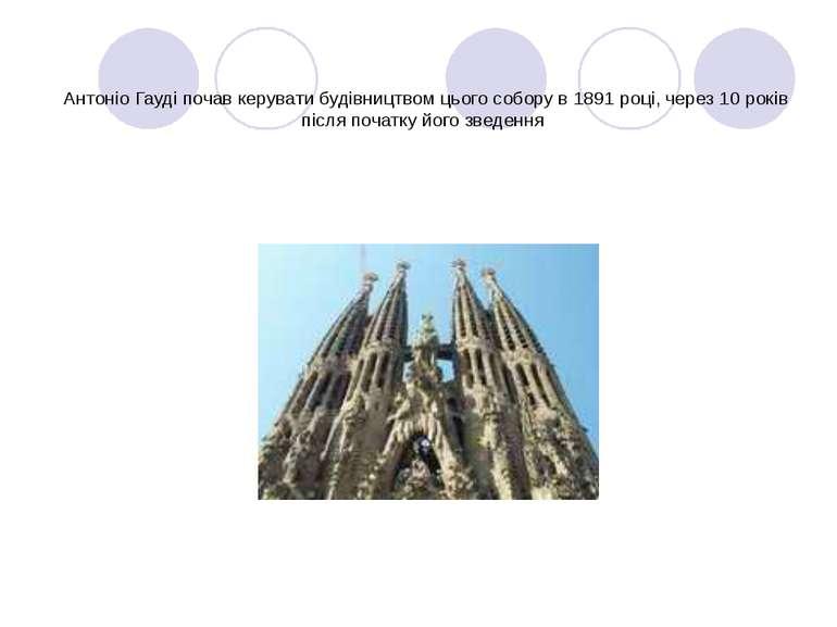 Антоніо Гауді почав керувати будівництвом цього собору в 1891 році, через 10 ...