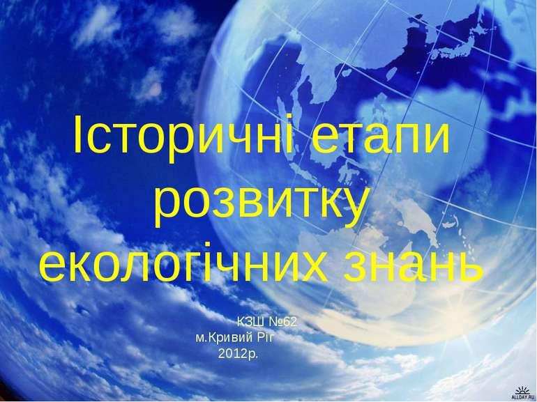 Історичні етапи розвитку екологічних знань КЗШ №62 м.Кривий Ріг 2012р.