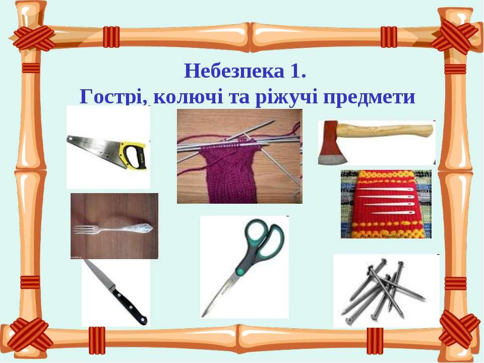 Небезпека 1. Гострі, колючі та ріжучі предмети