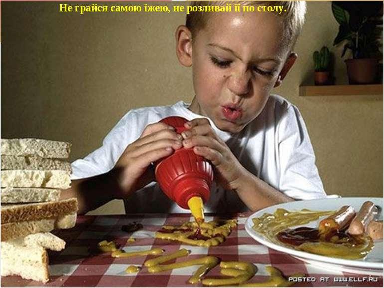 Не грайся самою їжею, не розливай її по столу. Не грайся самою їжею, не розли...
