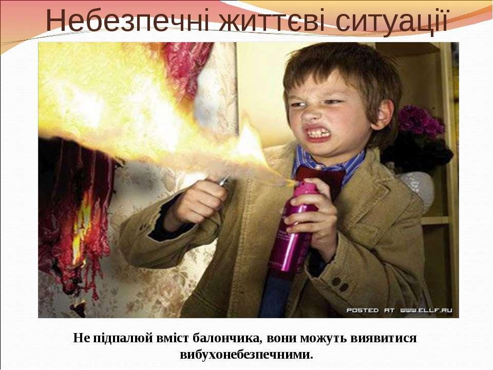 Небезпечні життєві ситуації Не підпалюй вміст балончика, вони можуть виявитис...