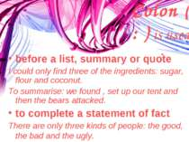 Colon ( : ) is used : before a list, summary or quote I could only find three...