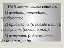 На 9 месте глагол come in. 1) входить; приходить, прибывать; 2) прибывать (о ...