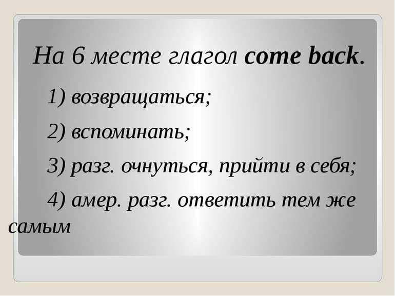 На 6 месте глагол come back. 1) возвращаться; 2) вспоминать; 3) разг. очнуть...