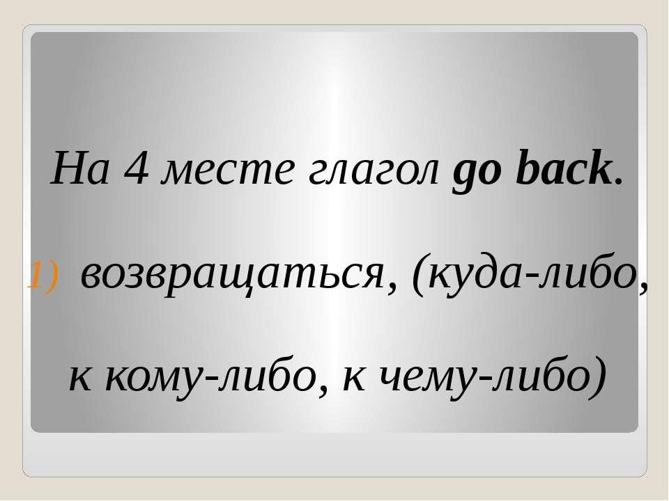 На 4 месте глагол go back. возвращаться, (куда-либо, к кому-либо, к чему-либо)