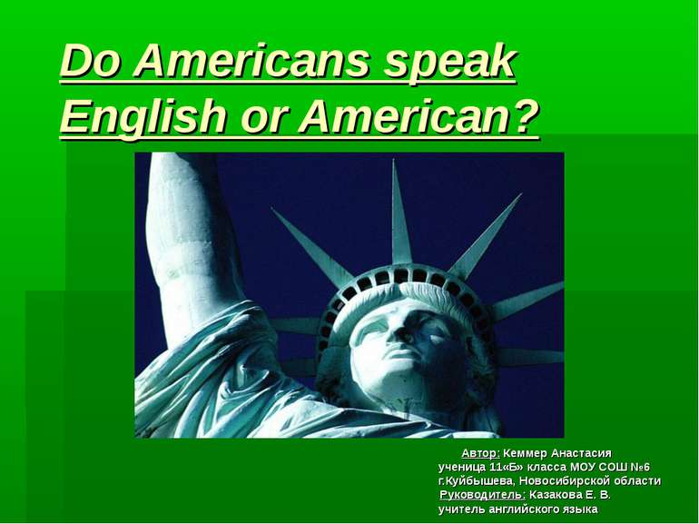 Do Americans speak English or American? Автор: Кеммер Анастасия ученица 11«Б»...