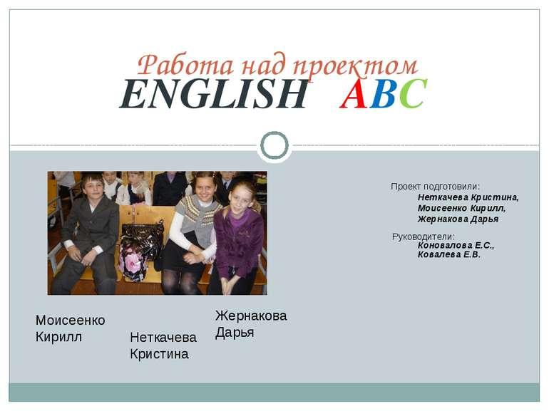 ENGLISH ABC Работа над проектом Проект подготовили: Неткачева Кристина, Моисе...