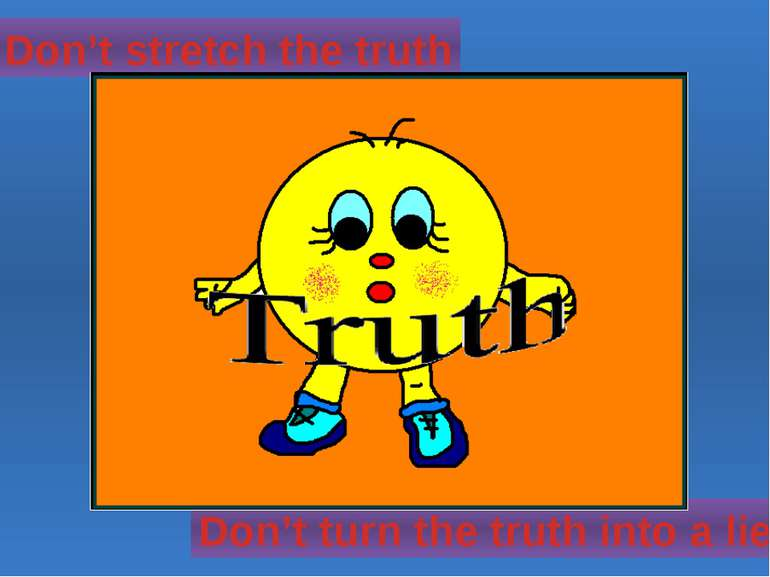 Don't stretch the truth Don't turn the truth into a lie