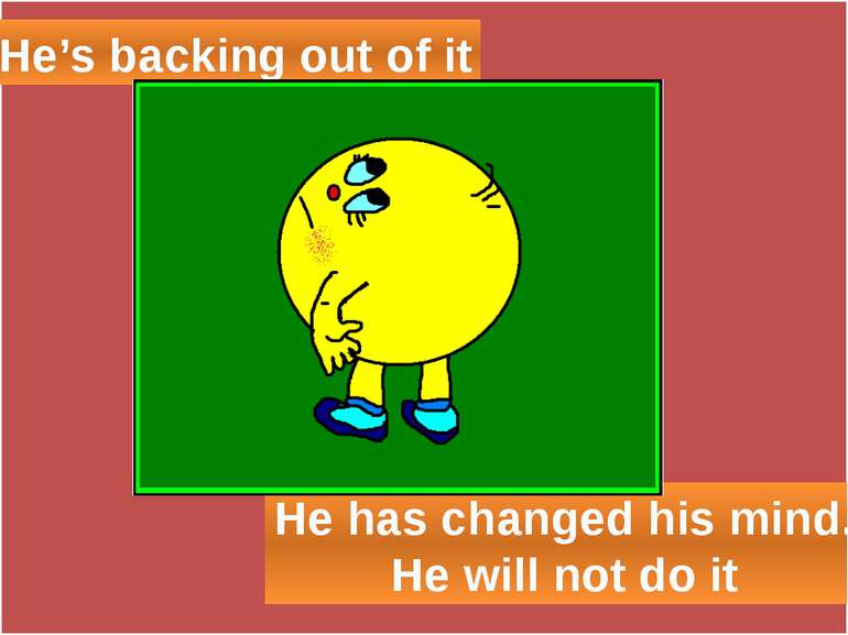 He's backing out of it He has changed his mind. He will not do it
