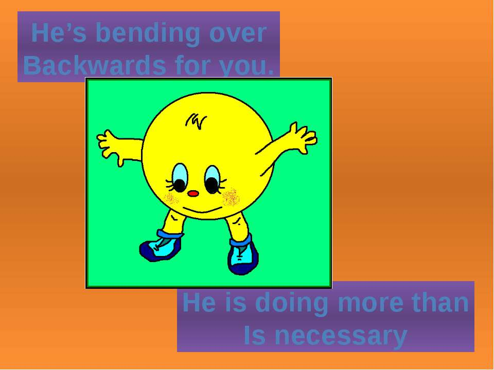 He's bending over Backwards for you. He is doing more than Is necessary