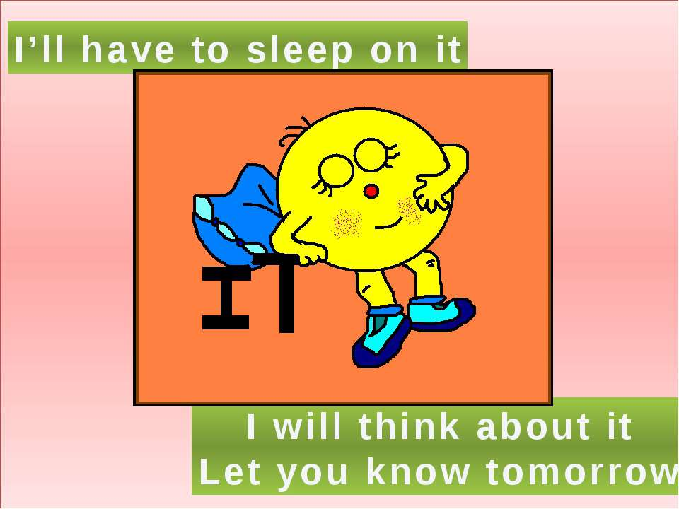 I'll have to sleep on it I will think about it Let you know tomorrow