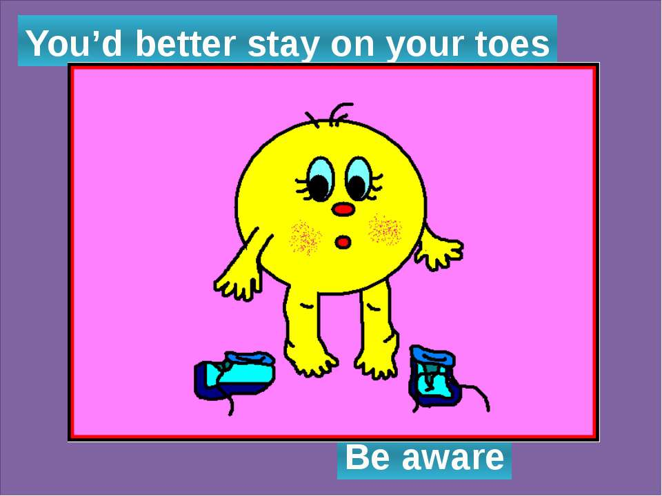 You'd better stay on your toes Be aware