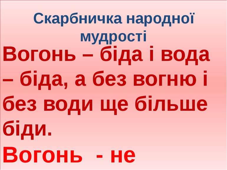 Скарбничка народної мудрості Вогонь – біда і вода – біда, а без вогню і без в...