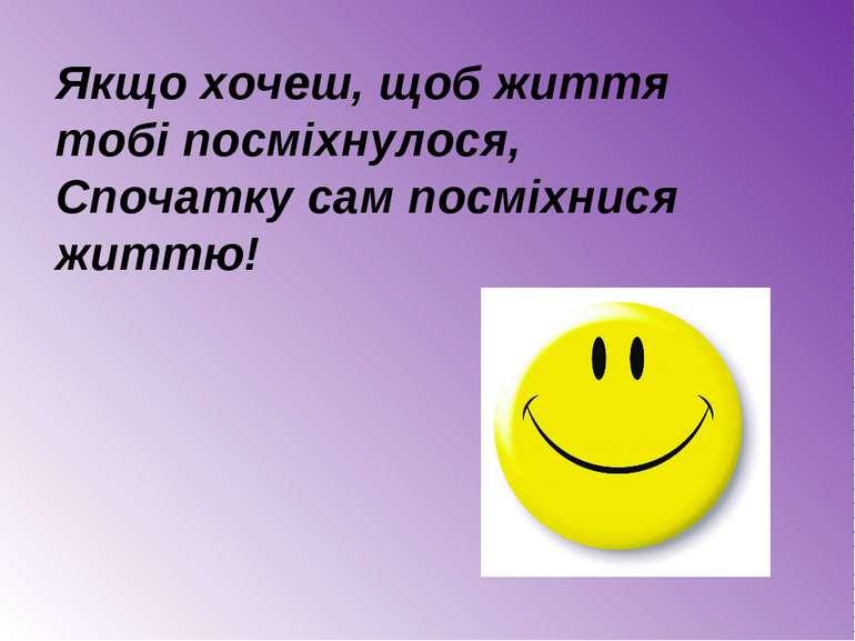 Якщо хочеш, щоб життя тобі посміхнулося, Спочатку сам посміхнися життю!