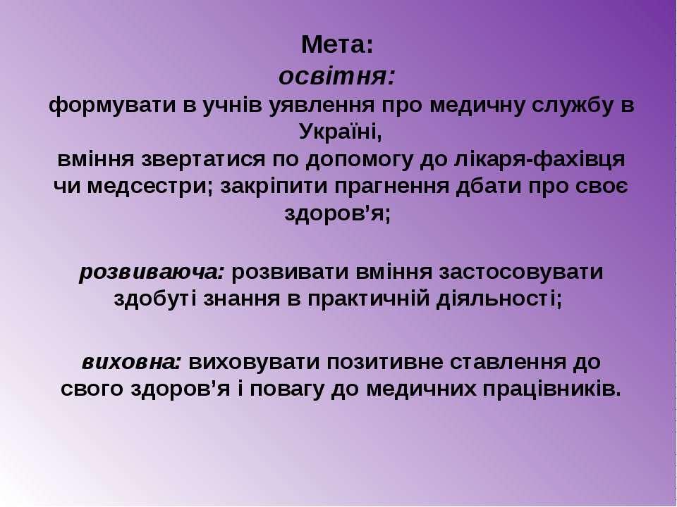 Мета: освітня: формувати в учнів уявлення про медичну службу в Україні, вмінн...