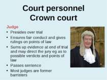 Court personnel Crown court Judge Presides over trial Ensures fair conduct an...
