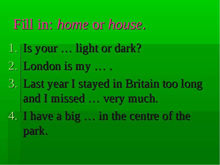 Fill in: home or house. Is your … light or dark? London is my … . Last year I...