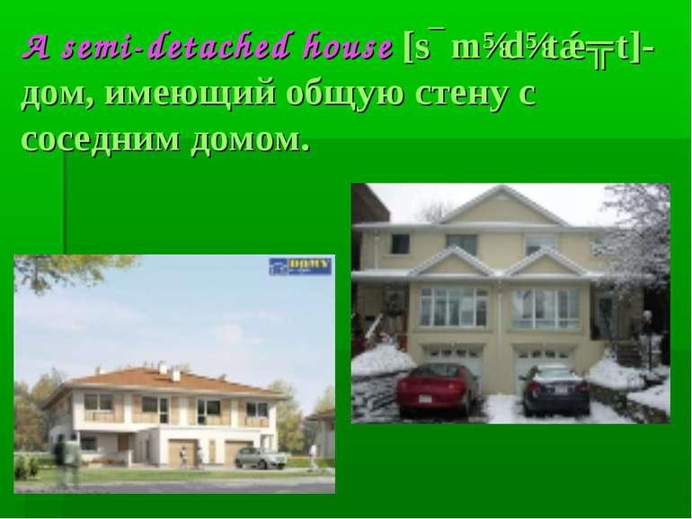 A semi-detached house [sɛmɪdɪtǽʧt]- дом, имеющий общую стену с соседним домом.