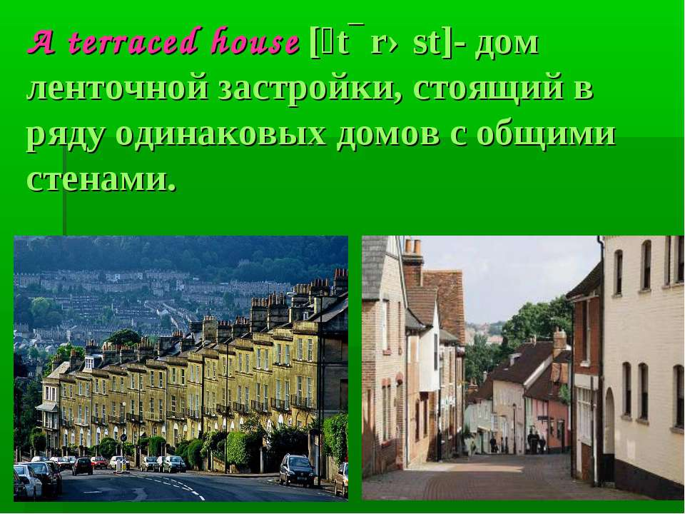 A terraced house [ˊtɛrəst]- дом ленточной застройки, стоящий в ряду одинаковы...