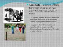 Aunt Sally - a person or thing that's been set up as an easy target for criti...
