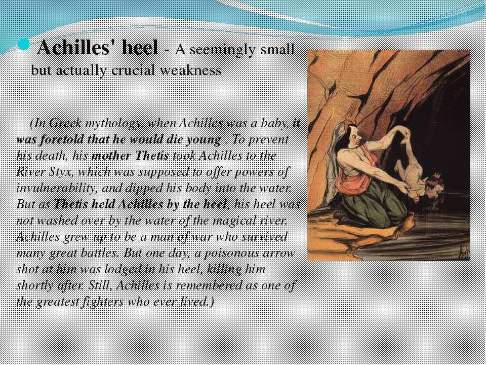 Achilles' heel - A seemingly small but actually crucial weakness (In Greek my...