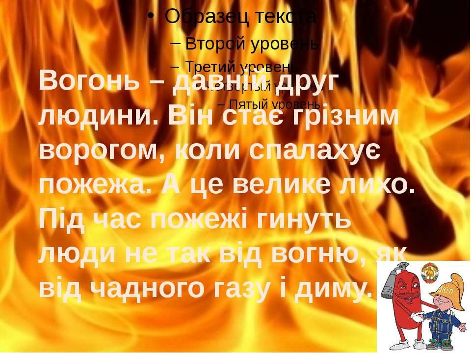 Вогонь – давній друг людини. Він стає грізним ворогом, коли спалахує пожежа. ...