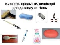 Виберіть предмети, необхідні для догляду за тілом