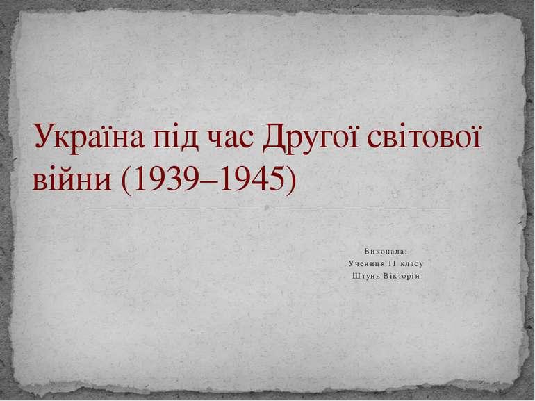 Виконала: Учениця 11 класу Штунь Вікторія Україна під час Другої світової вій...