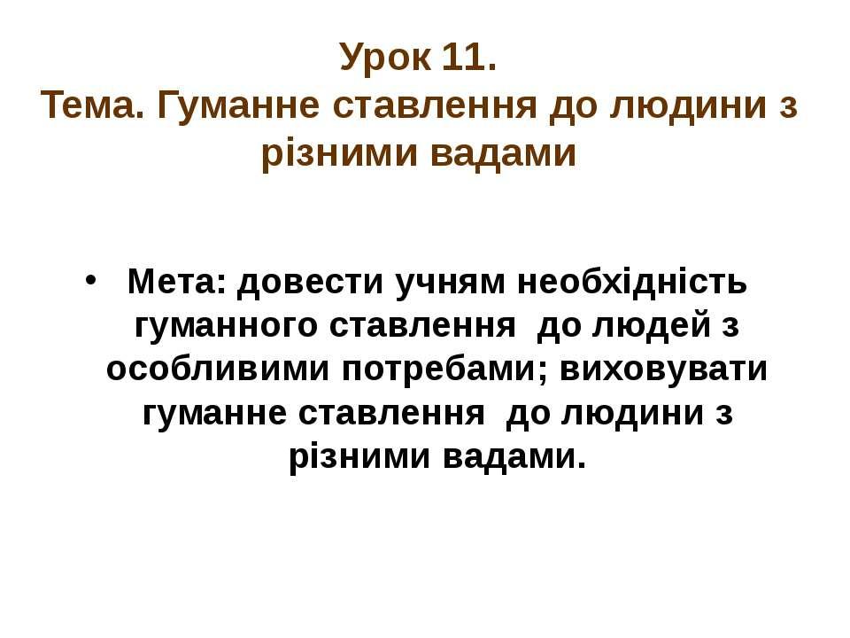 Урок 11. Тема. Гуманне ставлення до людини з різними вадами Мета: довести учн...