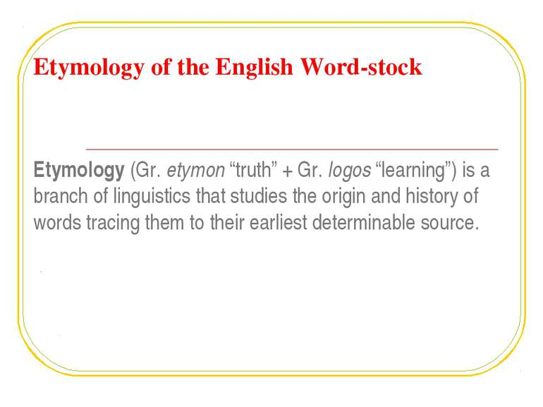 "Etymology of the English Word-stock Etymology (Gr. etymon ""truth"" + Gr. logos..."