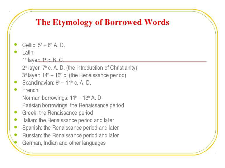 The Etymology of Borrowed Words Celtic: 5th – 6th A. D. Latin: 1st layer: 1st...