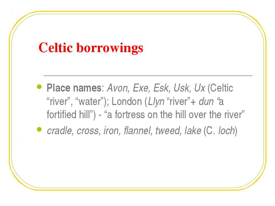 "Celtic borrowings Place names: Avon, Exe, Esk, Usk, Ux (Celtic ""river"", ""wate..."