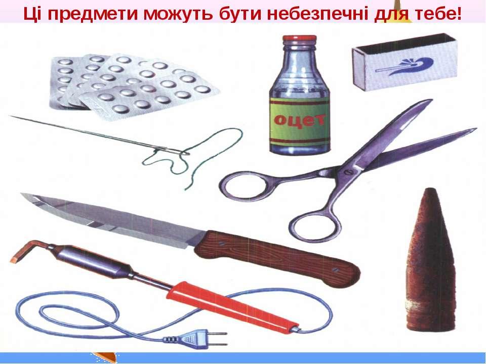 Ці предмети можуть бути небезпечні для тебе!