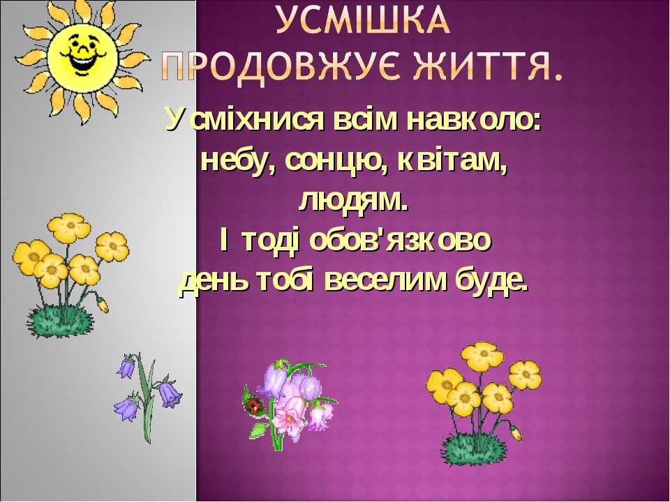 Усміхнися всім навколо: небу, сонцю, квітам, людям. І тоді обов'язково день т...