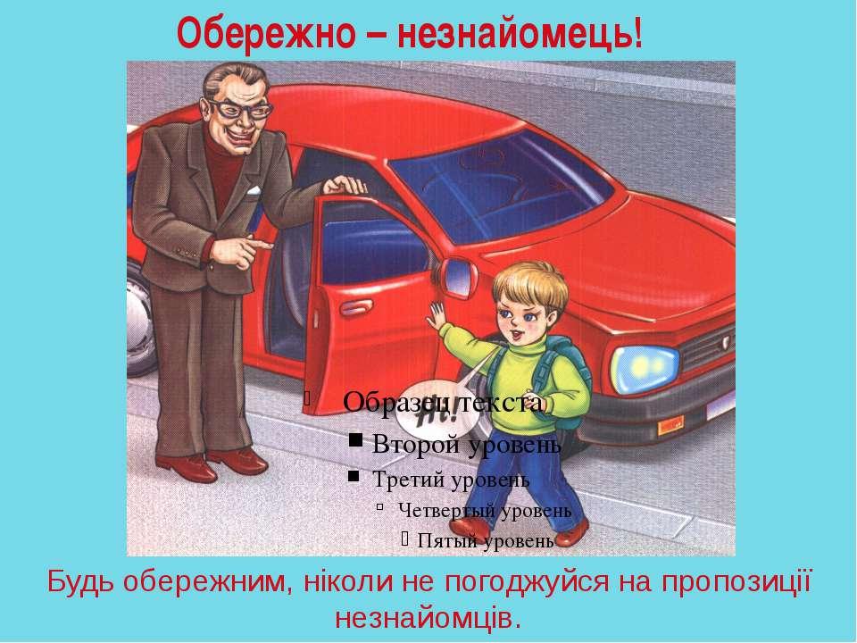 Будь обережним, ніколи не погоджуйся на пропозиції незнайомців. Обережно – не...