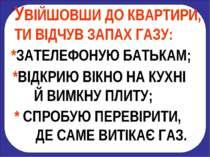 УВІЙШОВШИ ДО КВАРТИРИ, ТИ ВІДЧУВ ЗАПАХ ГАЗУ: *ЗАТЕЛЕФОНУЮ БАТЬКАМ; *ВІДКРИЮ В...