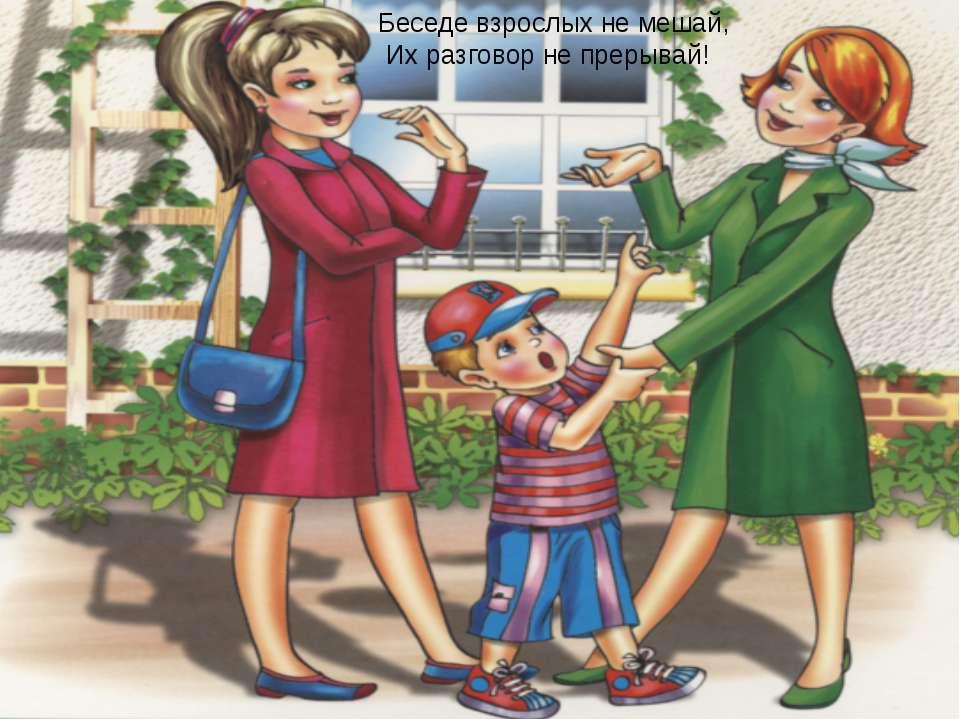 Беседе взрослых не мешай, Их разговор не прерывай!