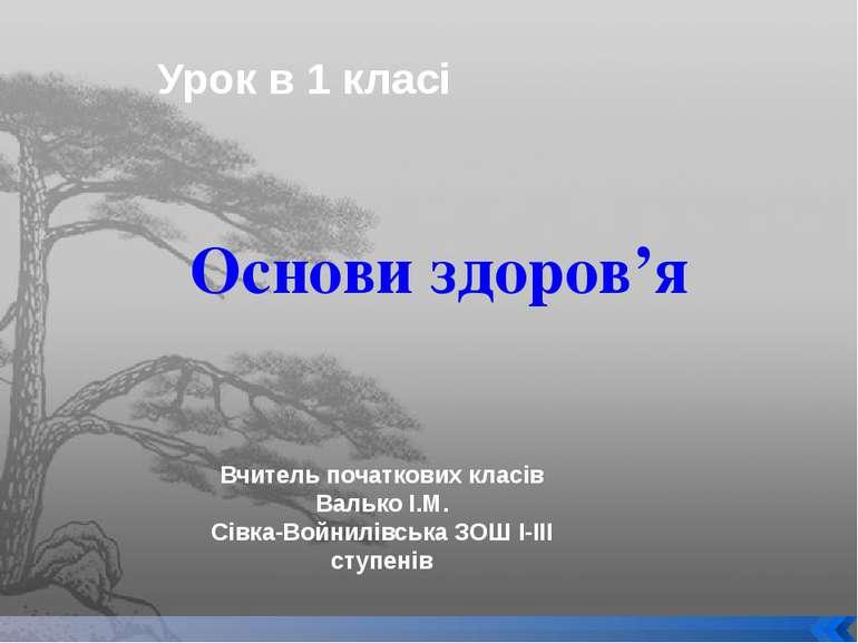 Основи здоров'я Урок в 1 класі Вчитель початкових класів Валько І.М. Сівка-Во...