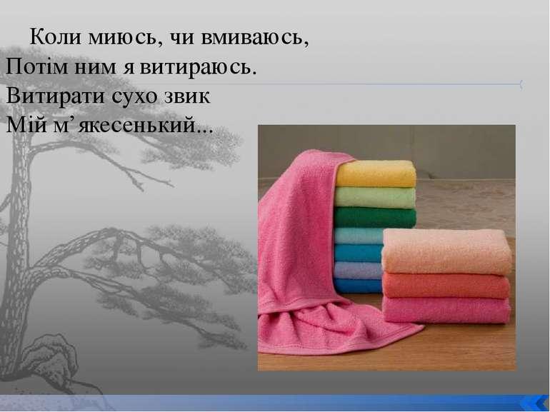 Коли миюсь, чи вмиваюсь, Потім ним я витираюсь. Витирати сухо звик Мій м'якес...