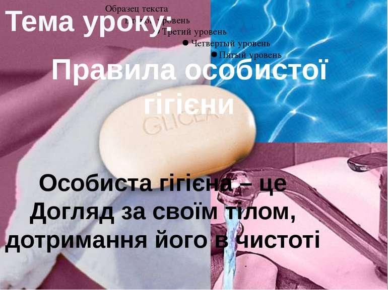 Правила особистої гігієни Тема уроку: Особиста гігієна – це Догляд за своїм т...