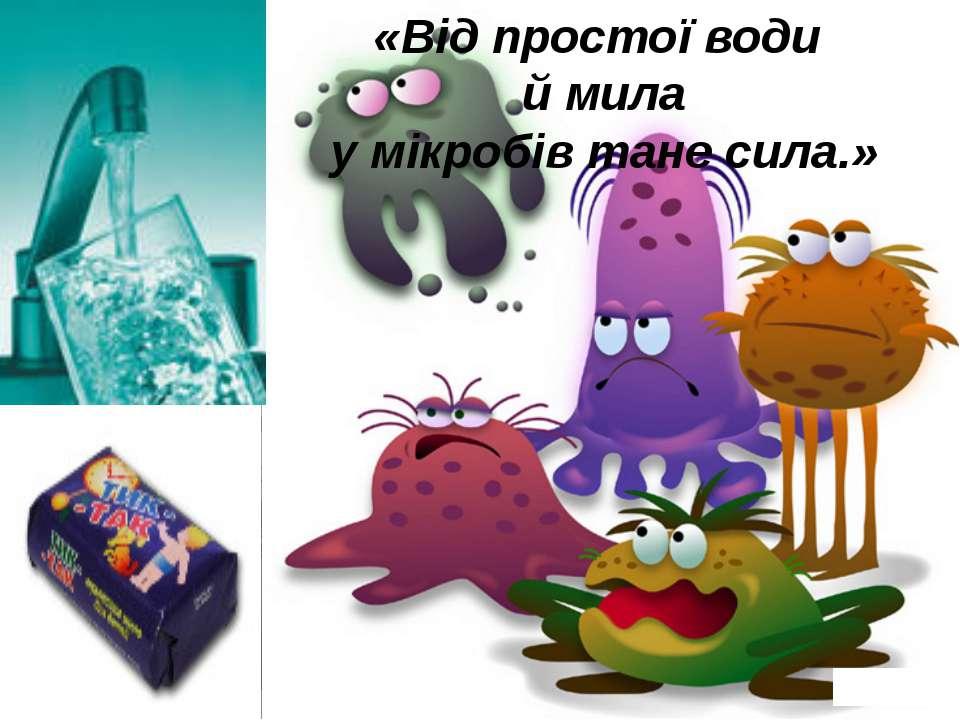 «Від простої води й мила у мікробів тане сила.»