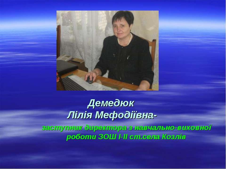 Демедюк Лілія Мефодіївна- заступник директора з навчально-виховної роботи ЗОШ...