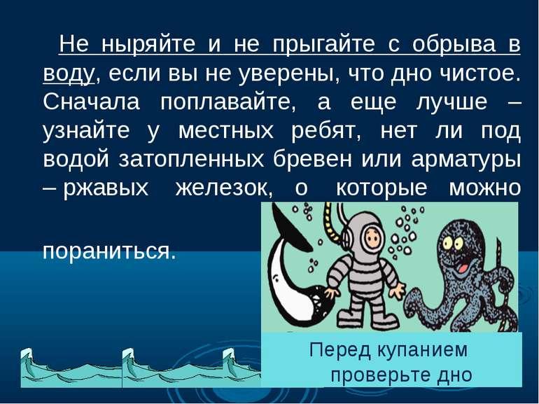 Не ныряйте и не прыгайте с обрыва в воду,если вы не уверены, что дно чистое....