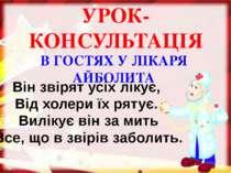 В ГОСТЯХ У ЛІКАРЯ АЙБОЛИТА УРОК-КОНСУЛЬТАЦІЯ Він звірят усіх лікує, Від холер...