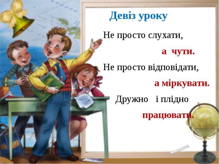 Девіз уроку Не просто слухати, а чути. Не просто відповідати, а міркувати. Др...