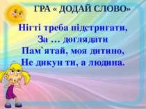 ГРА « ДОДАЙ СЛОВО» Нігті треба підстригати, За … доглядати Пам`ятай, моя дити...