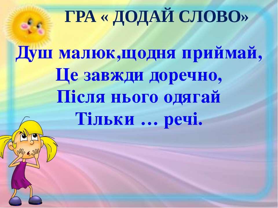 ГРА « ДОДАЙ СЛОВО» Душ малюк,щодня приймай, Це завжди доречно, Після нього од...