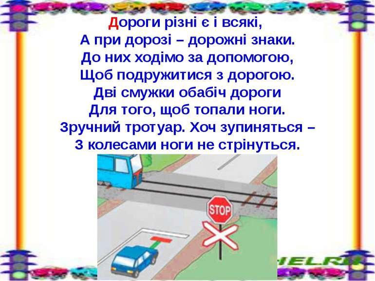 Дороги різні є і всякі, А при дорозі – дорожні знаки. До них ходімо за допомо...